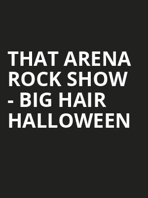 That Arena Rock Show - Big Hair Halloween Tickets - Oct 25